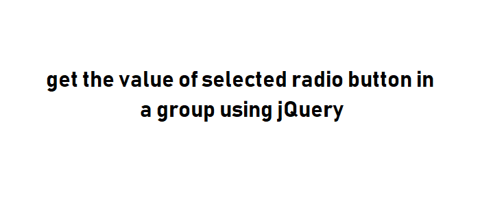 get the value of selected radio button in a group using jQuery